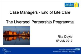 Case Managers - End of Life Care The Liverpool Partnership Programme Rita Doyle 5 th  July 2012