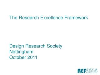 The Research Excellence Framework     Design Research Society Nottingham  October 2011