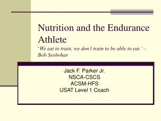 Nutrition and the Endurance Athlete  We eat to train, we don t train to be able to eat.   Bob Seebohar