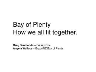 Bay of Plenty How we all fit together. Greg Simmonds  – Priority One Angela Wallace  – ExportNZ Bay of Plenty