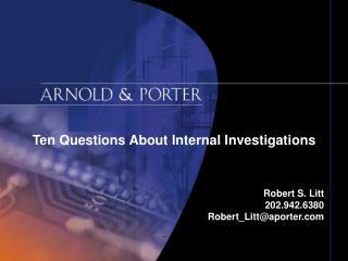 Ten Questions About Internal Investigations Robert S. Litt 202.942.6380 Robert_Litt@aporter.com