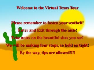 Welcome to the Virtual Texas Tour Please remember to fasten your seatbelt! Enter and Exit through the aisle! Take notes