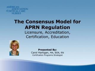 The Consensus Model for  APRN Regulation  Licensure, Accreditation,  Certification, Education Presented By: Carol Hartig