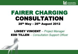 FAIRER CHARGING CONSULTATION 28th May   26th August 2012  LINSEY VINCENT   Project Manager EDD TILLEN   Consultation Sup