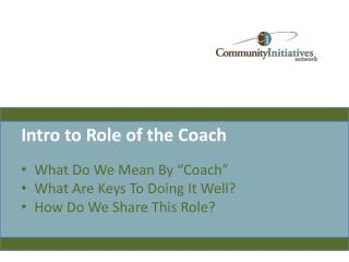 """Intro to Role of the Coach What Do We Mean By """"Coach"""" What Are Keys To Doing It Well? How Do We Share This Role?"""
