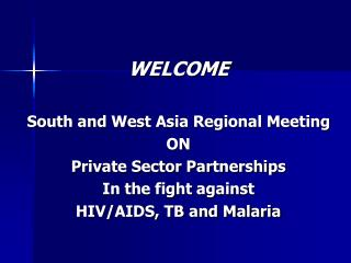WELCOME South and West Asia Regional Meeting ON  Private Sector Partnerships In the fight against HIV/AIDS, TB and Malar