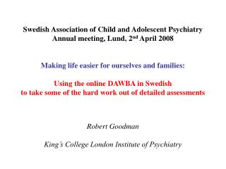 Swedish Association of Child and Adolescent Psychiatry Annual meeting, Lund, 2 nd  April 2008 Making life easier for our