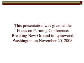 this presentation was given at the focus on farming conference:  breaking new ground in lynnwood, washington on november
