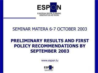 SEMINAR MATERA 6-7 OCTOBER 2003  PRELIMINARY RESULTS AND FIRST POLICY RECOMMENDATIONS BY SEPTEMBER 2003 www.espon.lu