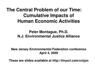 The Central Problem of our Time: Cumulative Impacts of Human Economic Activities Peter Montague, Ph.D. N.J. Environmenta