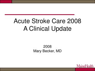 Acute Stroke Care 2008 A Clinical Update 2008 Mary Becker, MD