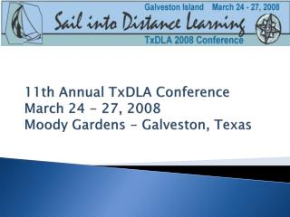 11th Annual TxDLA Conference March 24 - 27, 2008 Moody Gardens - Galveston, Texas