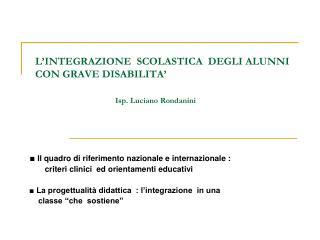 L'INTEGRAZIONE SCOLASTICA DEGLI ALUNNI CON GRAVE DISABILITA' Isp. Luciano Rondanini