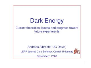 Dark Energy Current theoretical issues and progress toward future experiments Andreas Albrecht (UC Davis) LEPP Journal C