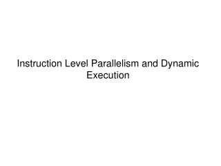 Instruction Level Parallelism and Dynamic Execution