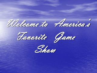 Welcome to 	America's 	Favorite 	Game 				Show