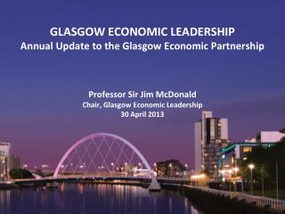 GLASGOW ECONOMIC LEADERSHIP Annual Update to the Glasgow Economic Partnership    Professor Sir Jim McDonald Chair, Glasg