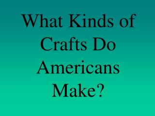 What Kinds of Crafts Do Americans Make?