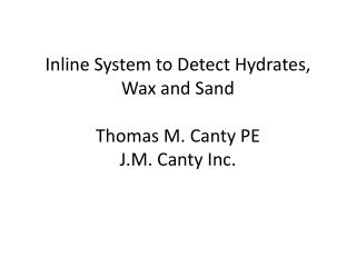 Inline System to Detect Hydrates, Wax and Sand  Thomas M. Canty PE J.M. Canty Inc.