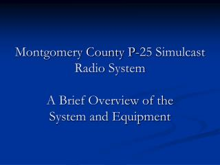 Montgomery County P-25 Simulcast Radio System  A Brief Overview of the System and Equipment