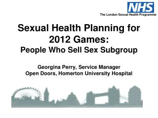 Sexual Health Planning for 2012 Games: People Who Sell Sex Subgroup Georgina Perry, Service Manager Open Doors, Homerton