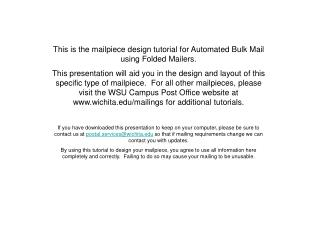 This is the mailpiece design tutorial for Automated Bulk Mail using Folded Mailers. This presentation will aid you in th