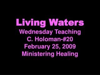 Living Waters Wednesday Teaching C. Holoman-#20 February 25, 2009 Ministering Healing