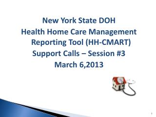 New York State DOH Health Home Care Management Reporting Tool (HH-CMART) Support Calls – Session #3 March 6,2013