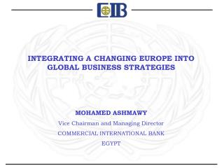 INTEGRATING A CHANGING EUROPE INTO GLOBAL BUSINESS STRATEGIES    MOHAMED ASHMAWY Vice Chairman and Managing Director  CO