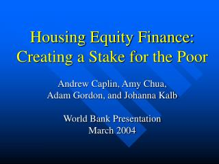 Housing Equity Finance:  Creating a Stake for the Poor Andrew Caplin, Amy Chua,  Adam Gordon, and Johanna Kalb World Ban