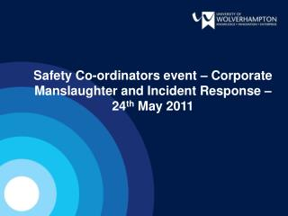 Safety Co-ordinators event – Corporate Manslaughter and Incident Response – 24 th May 2011