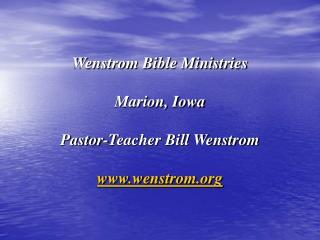 Wenstrom Bible Ministries Marion, Iowa Pastor-Teacher Bill Wenstrom www.wenstrom.org