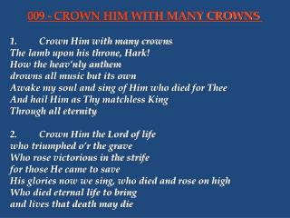 1.	Crown Him with many crowns 	The lamb upon his throne, Hark! 	How the heav'nly anthem 	drowns all music but its own