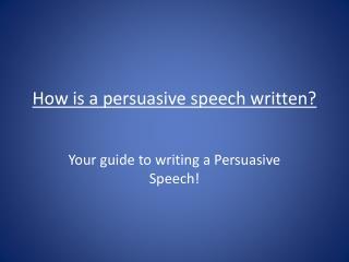 How is a persuasive speech written?
