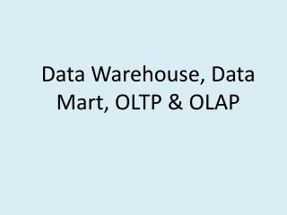 Data Warehouse, Data Mart, OLTP  OLAP