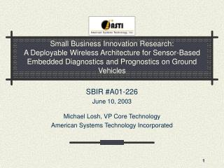 SBIR #A01-226 June 10, 2003 Michael Losh, VP Core Technology American Systems Technology Incorporated