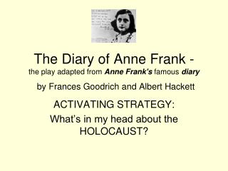 The Diary of Anne Frank - the play adapted from  Anne Frank's  famous  diary by Frances Goodrich and Albert Hackett