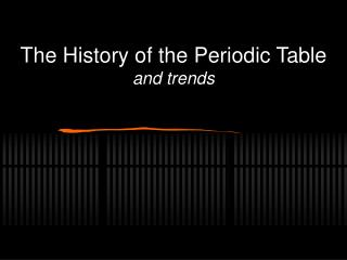 The History of the Periodic Table and trends