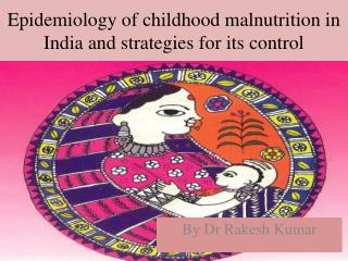 Epidemiology of childhood malnutrition in India and strategies for its control