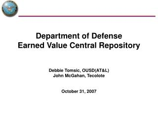 Department of Defense Earned Value Central Repository Debbie Tomsic, OUSD(AT&L) John McGahan, Tecolote October 31, 2