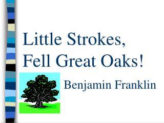 Little Strokes, Fell Great Oaks! Benjamin Franklin