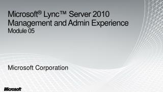 Microsoft ®  Lync™ Server 2010 Management and Admin Experience   Module 05