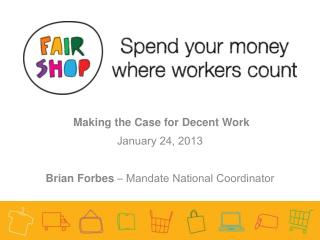 Making the Case for Decent Work January 24, 2013 Brian Forbes – Mandate National Coordinator