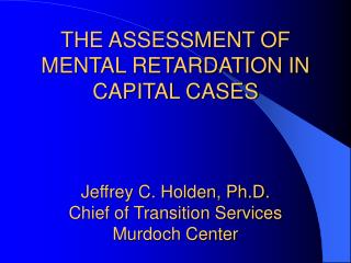 THE ASSESSMENT OF MENTAL RETARDATION IN CAPITAL CASES Jeffrey C. Holden, Ph.D. Chief of Transition Services Murdoch Cent