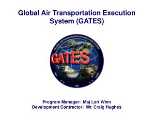 Global Air Transportation Execution System (GATES) Program Manager:  Maj Lori Winn Development Contractor:  Mr. Craig Hu