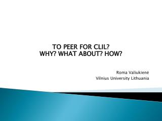 TO PEER FOR CLIL? WHY? WHAT ABOUT? HOW? Roma Valiukien ė Vilnius University Lithuania