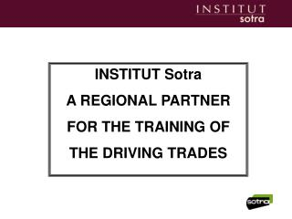 INSTITUT Sotra                       A REGIONAL PARTNER  FOR THE TRAINING OF  THE DRIVING TRADES