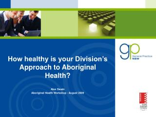 How healthy is your Division's Approach to Aboriginal Health? Alex Swain Aboriginal Health Workshop - August 2009