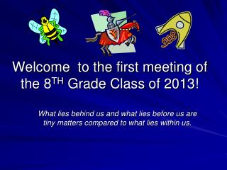 Welcome to the first meeting of the 8 TH Grade Class of 2013!