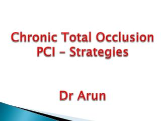Chronic Total Occlusion PCI  – Strategies Dr  Arun